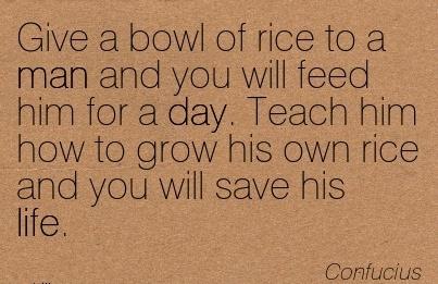 famous-work-quote-by-confucius-give-a-bowl-of-rice-to-man-and-you-will-feed-him-for-a-day-teach-him-how-to-grow-his-own-rice-and-you-will-save-his-life.jpg