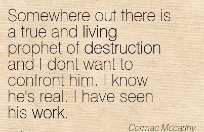 famous-work-quote-by-cormac-mccarthy-somewhere-out-there-is-a-true-and-living-prophet-of-destruction-and-i-dont-want-to-confront-him-i-know-hes-real-i-have-seen-his-work.jpg