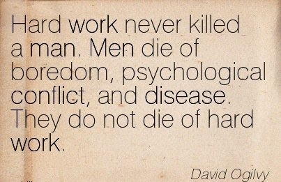 famous-work-quote-by-david-ogilvy-hard-work-never-killed-a-man-men-die-of-boredom-psychological-conflict-and-disease-they-do-not-die-of-hard-work.jpg
