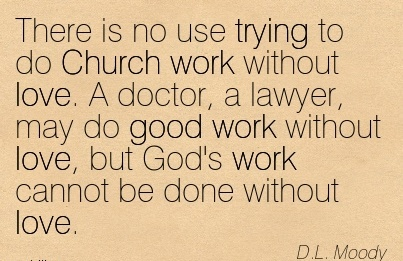 famous-work-quote-by-dl-moody-there-is-no-use-trying-to-do-church-work-without-love-a-doctor-a-lawyer-may-do-good-work-without-love-but-gods-work-cannot-be-done-without-love.jpg