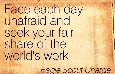 famous-work-quote-by-eagle-scout-charge-face-each-day-unafraid-and-seek-your-fair-share-of-the-worlds-work.jpg