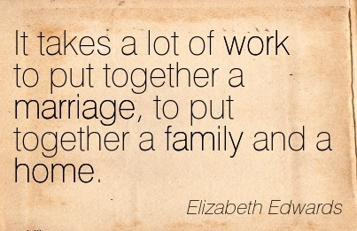 famous-work-quote-by-elizabeth-edwards-it-takes-a-lot-of-work-to-put-together-a-marriage-to-put-together-a-family-and-a-home.jpg