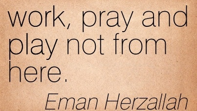 famous-work-quote-by-eman-herzallah-work-pray-and-play-not-from-here.jpg