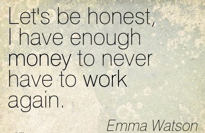famous-work-quote-by-emma-watson-lets-be-honest-i-have-enough-money-to-never-have-to-work-again.jpg