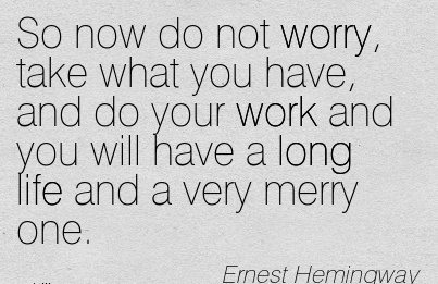 famous-work-quote-by-ernest-hemingway-so-now-do-not-worry-take-what-you-gave-and-do-your-work-and-you-will-have-a-long-life-and-a-very-merry-one.jpg