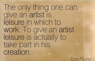 famous-work-quote-by-ezra-pound-the-only-thing-one-can-give-an-artist-is-leisure-in-which-to-work-to-give-an-artist-leisure-is-actually-to-take-part-in-his-creation.jpg