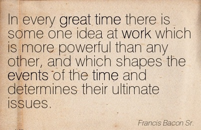 famous-work-quote-by-francis-bacon-sr-in-every-great-time-there-is-some-one-idea-at-work-which-is-more-powerful-than-any-ather-and-which-shapes-the-events-of-the-time-and-determines-their-ultimate.jpg