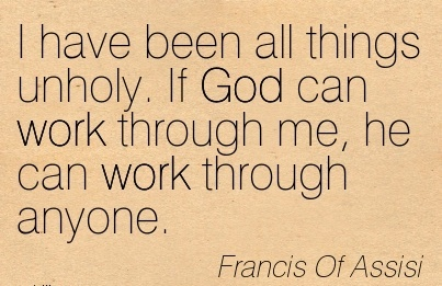 famous-work-quote-by-francis-of-assisi-i-have-been-all-things-unholy-if-god-can-work-through-me-he-can-work-through-anyone.jpg