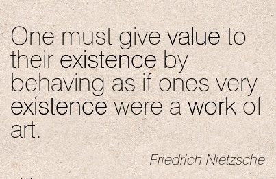 famous-work-quote-by-friedrich-nietzsche-one-must-give-value-to-their-existence-by-behaving-as-if-ones-very-existence-were-a-work-of-art.jpg