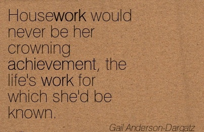 famous-work-quote-by-gail-anderson-dargatz-housework-would-never-be-her-crowning-achievement-the-lifes-work-for-which-shed-be-known.jpg