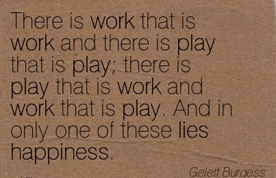 famous-work-quote-by-gelett-burgess-there-is-work-that-is-work-and-there-is-play-that-is-play-there-is-play-that-is-work-and-work-that-is-play-and-in-only-one-of-these-lies-happiness.jpg