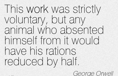 famous-work-quote-by-george-orwell-this-work-was-strictly-voluntary-but-any-animal-who-absented-himself-from-it-would-have-his-rations-reduced-by-half.jpg