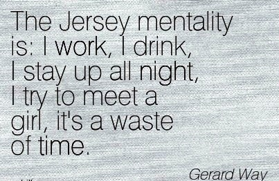 famous-work-quote-by-gerard-way-the-jersey-mentality-is-i-work-i-drink-i-stay-up-all-night-i-try-to-meet-a-girl-its-a-waste-of-time.jpg