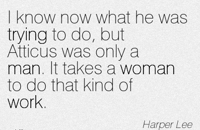 famous-work-quote-by-harper-lee-i-know-now-what-he-was-trying-to-do-but-atticus-was-only-a-man-it-takes-a-woman-to-do-that-kind-of-work.jpg