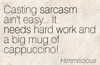 famous-work-quote-by-himmilicious-casting-sarcasm-aint-easy-it-needs-hard-work-and-a-big-mug-of-cappuccino.jpg