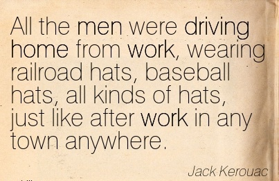 famous-work-quote-by-jack-kerouac-all-the-men-were-driving-home-from-work-wearing-railroad-hats-baseball-hats-all-kinds-of-hats-just-like-after-work-in-any-town-anywhere.jpg