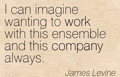 famous-work-quote-by-james-levine-i-can-imagine-wanting-to-work-with-this-ensemble-and-this-company-always.jpg
