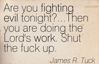 famous-work-quote-by-james-r-tuck-are-you-fighting-evil-tonightthen-you-are-doing-the-lords-work-shut-the-fuck-up.jpg