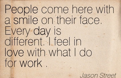 famous-work-quote-by-jason-street-people-come-here-with-a-smile-on-their-face-every-day-is-different-i-feel-in-love-with-what-i-do-for-work.jpg