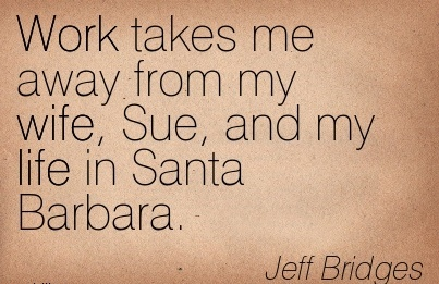 famous-work-quote-by-jeff-bridges-work-takes-me-away-from-my-wife-sue-and-my-life-in-santa-barbara.jpg