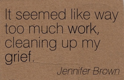 famous-work-quote-by-jennifer-brown-it-seemed-like-way-too-much-work-cleaning-up-my-grief.jpg