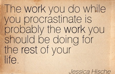 famous-work-quote-by-jessica-hische-the-work-you-do-while-you-procrastinate-is-probably-the-work-you-should-be-doing-for-the-rest-of-your-life.jpg