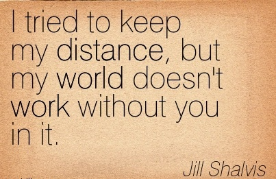 famous-work-quote-by-jill-shalvis-i-tried-to-keep-my-distance-but-my-world-doesnt-work-without-you-in-it.jpg