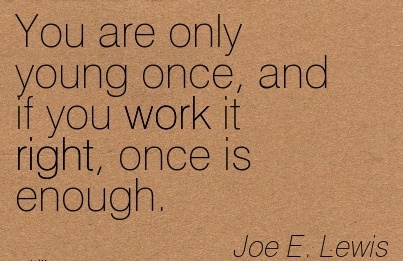 famous-work-quote-by-joe-e-lewis-you-are-only-young-once-and-if-you-work-it-right-once-is-enough.jpg