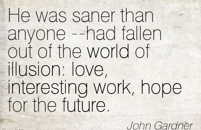 famous-work-quote-by-john-gardner-he-was-saner-than-anyone-had-fallen-out-of-the-world-of-illusion-love-interesting-work-hope-for-the-future.jpg