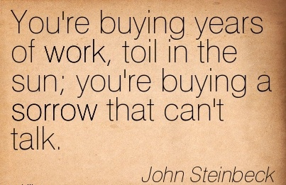 famous-work-quote-by-john-steinbeck-youre-buying-years-of-work-toil-in-the-sun-youre-buying-a-sorrow-that-cant-talk.jpg