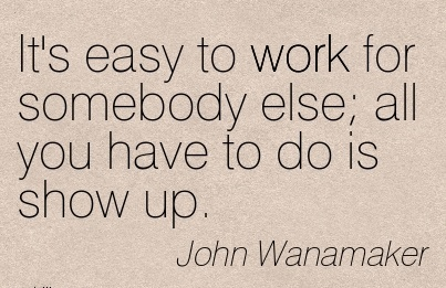 famous-work-quote-by-john-wanamaker-its-easy-to-work-for-somebody-else-all-you-have-to-do-is-show-up.jpg