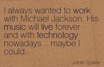 famous-work-quote-by-jordin-sparks-i-always-wanted-to-work-with-michael-jackson-his-music-will-live-forever-and-with-technology-nowadays-maybe-i-could.jpg