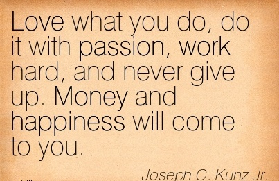 famous-work-quote-by-joseph-c-kunz-jr-love-what-you-do-do-it-with-passion-work-hard-and-never-give-up-money-and-happiness-will-come-to-you.jpg