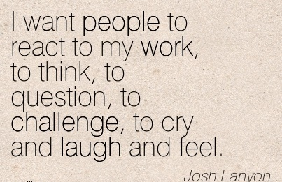 famous-work-quote-by-josh-lanyon-i-want-people-to-react-to-my-work-to-think-to-question-to-challenge-to-cry-and-laugh-and-feel.jpg