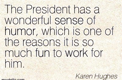 famous-work-quote-by-karen-hughes-the-president-has-a-wonderful-sense-of-humor-which-is-one-of-the-reasons-it-is-so-much-fun-to-work-for-him.jpg