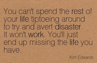 famous-work-quote-by-kim-edwards-you-cant-spend-the-rest-of-your-life-tiptoeing-around-to-try-and-avert-disaster-it-wont-work-youll-just-end-up-missing-the-life-you-have.jpg