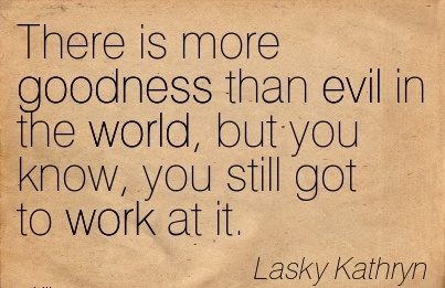 famous-work-quote-by-lasky-kathryn-there-is-more-goodness-than-evil-in-the-world-but-you-know-you-still-got-to-work-at-it.jpg
