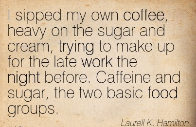 famous-work-quote-by-laurell-k-hamiton-i-sipped-my-own-coffee-heavy-on-the-sugar-and-cream-trying-to-make-up-for-the-late-work-the-night-before-caffeine-and-sugar-the-two-basic-food-groups.jpg