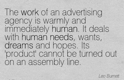 famous-work-quote-by-leo-burnett-the-work-of-an-advertising-agency-is-warmly-and-immediately-human-it-deals-with-human-needs-wants-dreams-and-hopes-its-product-cannot-be-turned-out-on-an-assembl.jpg
