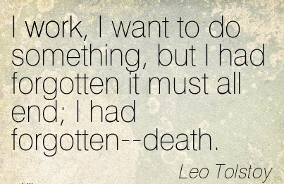 famous-work-quote-by-leo-tolstoy-i-work-i-want-to-do-something-but-i-had-forgotten-it-must-all-end-i-had-forgotten-death.jpg