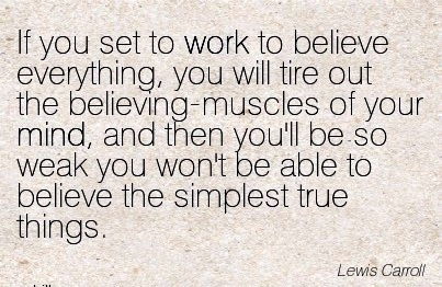 famous-work-quote-by-lewis-carroll-if-you-set-to-work-to-believe-everything-you-will-tire-out-the-believing-muscles-of-your-mind-and-then-youll-be-so-weak-you-wont-be-able-to-believe-the-simplest.jpg
