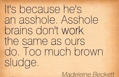 famous-work-quote-by-madeleine-beckett-its-because-hes-an-asshole-asshole-brains-dont-work-the-same-as-ours-do-too-much-brown-sludge.jpg
