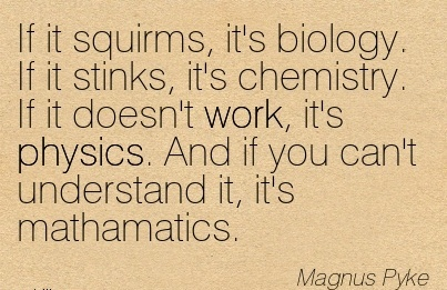 famous-work-quote-by-magrius-pyke-if-it-squirms-its-biology-if-it-stinks-its-chemistry-if-it-doesnt-work-its-physics-and-if-you-cant-understand-it-its-mathamatics.jpg