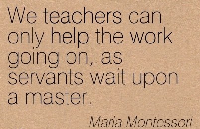 famous-work-quote-by-maria-montessori-we-teachers-can-only-help-the-work-going-on-as-servants-wait-upon-a-master.jpg