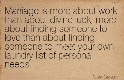 famous-work-quote-by-mark-gungor-marriage-is-more-about-work-than-about-divine-luck-more-about-finding-someone-to-love-than-about-finding-someone-to-meet-your-own-laundry-list-of-personal-needs.jpg