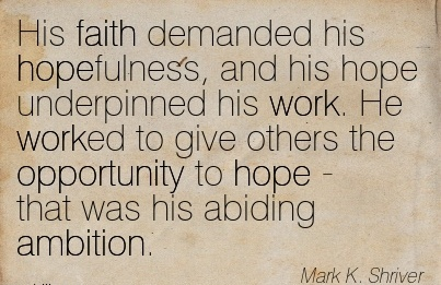 famous-work-quote-by-mark-k-shriver-his-faith-demanded-his-hopefulness-and-his-hope-underpinned-his-work-he-worked-to-give-others-the-opportunity-to-hope-that-was-his-abiding-ambition.jpg