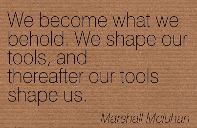 famous-work-quote-by-marshall-mcluhan-we-become-what-we-behold-we-shape-our-tools-and-thereafter-our-tools-shape-us.jpg