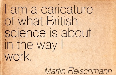 famous-work-quote-by-martin-fleishmann-i-am-a-caricature-of-what-british-science-is-about-in-the-way-i-work.jpg