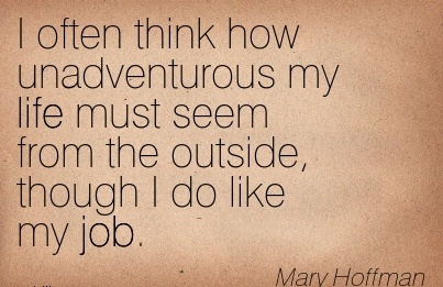 famous-work-quote-by-mary-hoffman-i-often-think-how-unadventurous-my-life-must-seem-from-the-outside-though-i-do-like-my-job.jpg