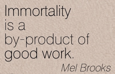 famous-work-quote-by-mel-brooks-immortality-is-a-by-product-of-good-work.jpg